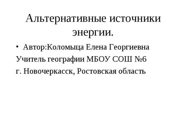 Альтернативные источники энергии. Автор:Коломыца Елена Георгиевна Учитель гео...