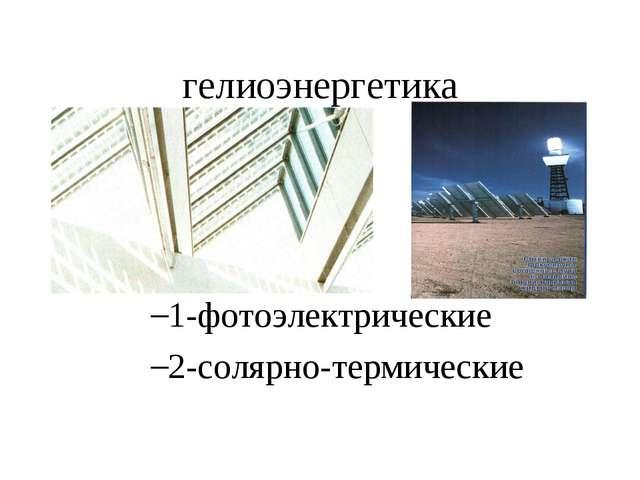 гелиоэнергетика 1-фотоэлектрические 2-солярно-термические