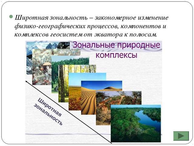 Широтная зональность – закономерное изменение физико-географических процессов...