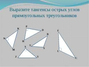 Выразите тангенсы острых углов прямоугольных треугольников K N M P D H R S T