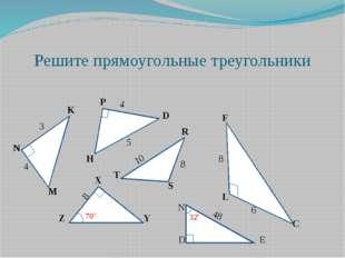 Решите прямоугольные треугольники K N M P D H R S T X Y Z L F C 3 4 5 4 10 8