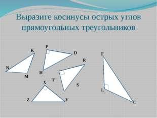 Выразите косинусы острых углов прямоугольных треугольников K N M P D H R S T