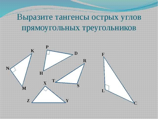 Выразите тангенсы острых углов прямоугольных треугольников K N M P D H R S T...