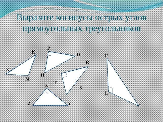 Выразите косинусы острых углов прямоугольных треугольников K N M P D H R S T...