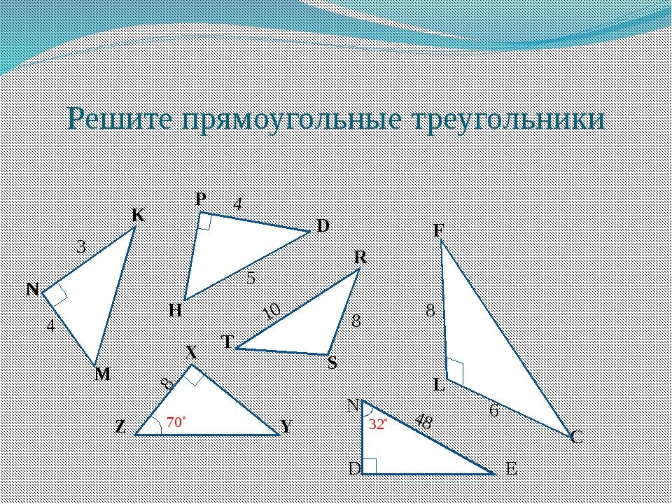Решите прямоугольные треугольники K N M P D H R S T X Y Z L F C 3 4 5 4 10 8...