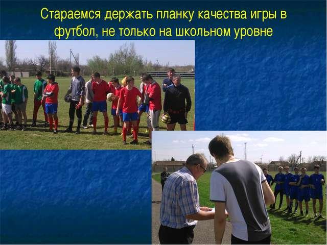 Стараемся держать планку качества игры в футбол, не только на школьном уровне
