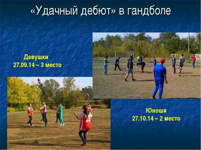 «Удачный дебют» в гандболе Девушки 27.09.14 – 3 место Юноши 27.10.14 – 2 место