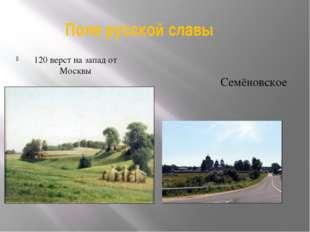120 верст на запад от Москвы Поле русской славы Семёновское