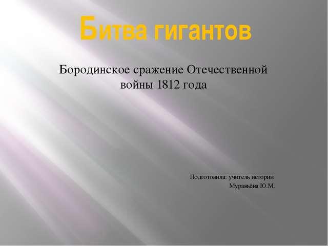 Битва гигантов Бородинское сражение Отечественной войны 1812 года Подготовила...