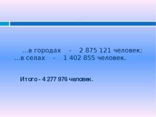 …в городах - 2 875 121 человек; …в селах - 1 402 855 человек. Итого - 4 277