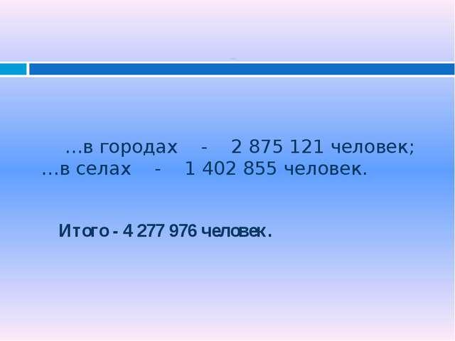 …в городах - 2 875 121 человек; …в селах - 1 402 855 человек. Итого - 4 277...