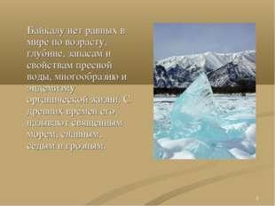 * Байкалу нет равных в мире по возрасту, глубине, запасам и свойствам пресной