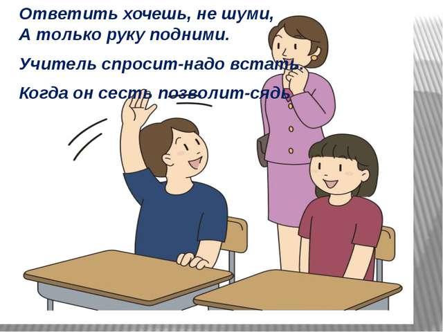 Ответить хочешь, не шуми, А только руку подними. Учитель спросит-надо встать...