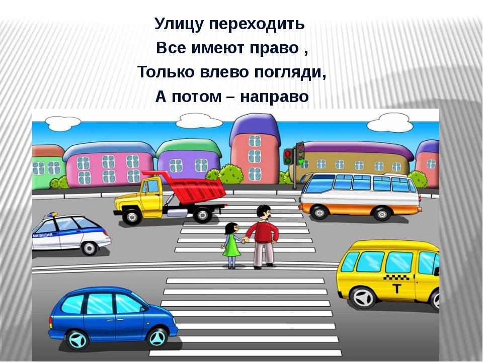 Улицу переходить Все имеют право , Только влево погляди, А потом – направо