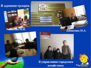 В администрации. Ушакова Н.И. Шматова Н.А. . В управлении городским хозяйство