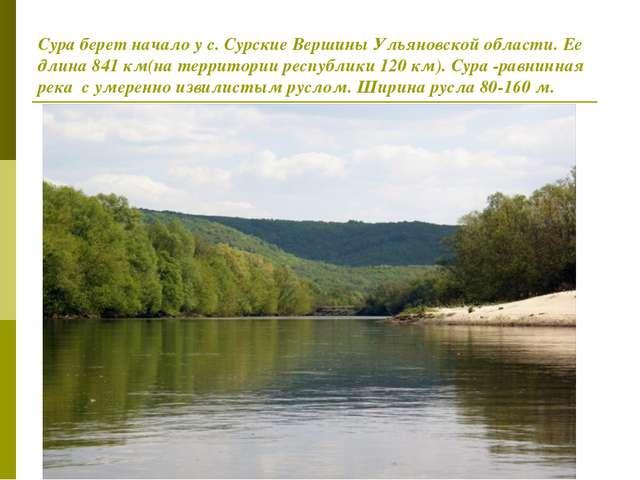 Сура берет начало у с. Сурские Вершины Ульяновской области. Ее длина 841 км(н...