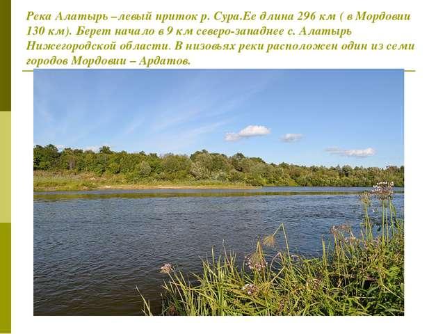 Река Алатырь –левый приток р. Сура.Ее длина 296 км ( в Мордовии 130 км). Бере...
