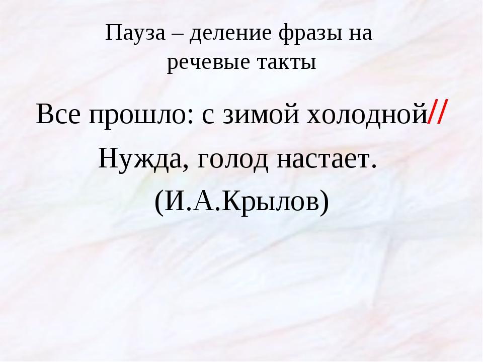 Пауза – деление фразы на речевые такты Все прошло: с зимой холодной// Нужда,...