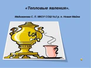 «Тепловые явления». Мадиванова С. П. МКОУ СОШ №2 р. п. Новая Майна