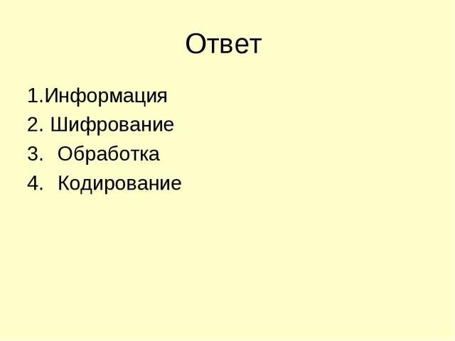 Ответ 1.Информация 2. Шифрование Обработка Кодирование