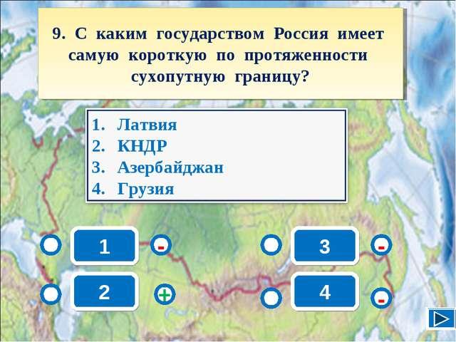 1 - - + - 2 3 4 9. С каким государством Россия имеет самую короткую по протяж...
