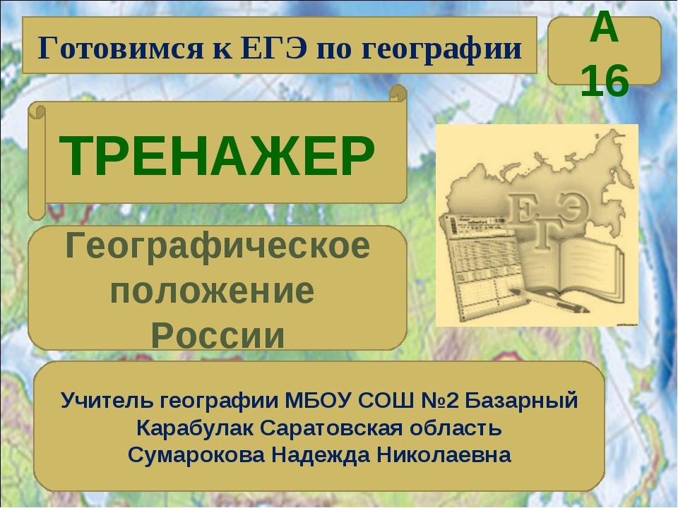 Готовимся к ЕГЭ по географии ТРЕНАЖЕР Учитель географии МБОУ СОШ №2 Базарный...