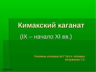Кимакский каганат (IX – начало XI вв.) Учитель истории Ш-Г №3 г. Астаны Колуж