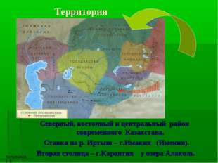 Территория Северный, восточный и центральный район современного Казахстана.