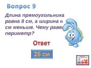 Длина прямоугольника равна 8 см, а ширина на 3 см меньше. Чему равен периметр?