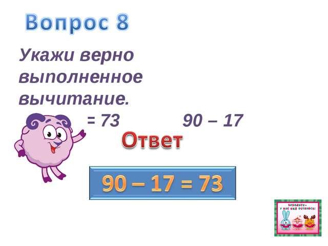 Укажи верно выполненное вычитание. 90 – 17 = 7390 – 17 = 63