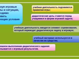 Реализуя игровые приемы и ситуации, необходимо учитывать следующие условия: д