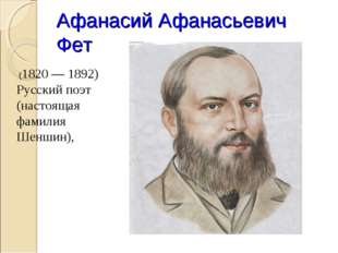 Афанасий Афанасьевич Фет (1820 — 1892) Русский поэт (настоящая фамилия Шеншин),