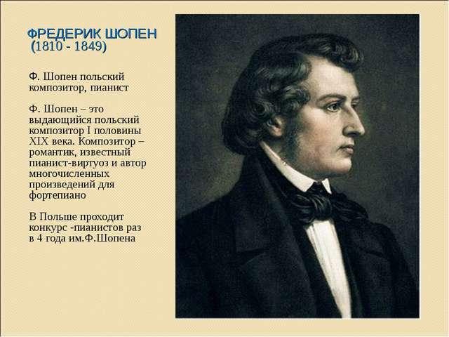 ФРЕДЕРИК ШОПЕН (1810 - 1849) Ф. Шопен польский композитор, пианист Ф. Шопен –...