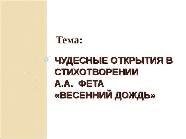ЧУДЕСНЫЕ ОТКРЫТИЯ В СТИХОТВОРЕНИИ А.А. ФЕТА «ВЕСЕННИЙ ДОЖДЬ»  Тема: