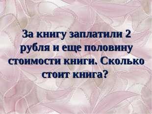 За книгу заплатили 2 рубля и еще половину стоимости книги. Сколько стоит книга?