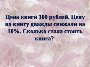 Цена книги 100 рублей. Цену на книгу дважды снижали на 10%. Сколько стала сто