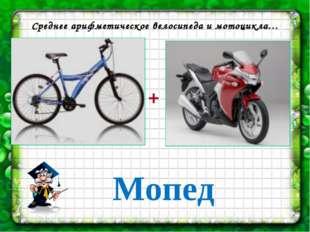 2 ответ Среднее арифметическое велосипеда и мотоцикла… + Мопед