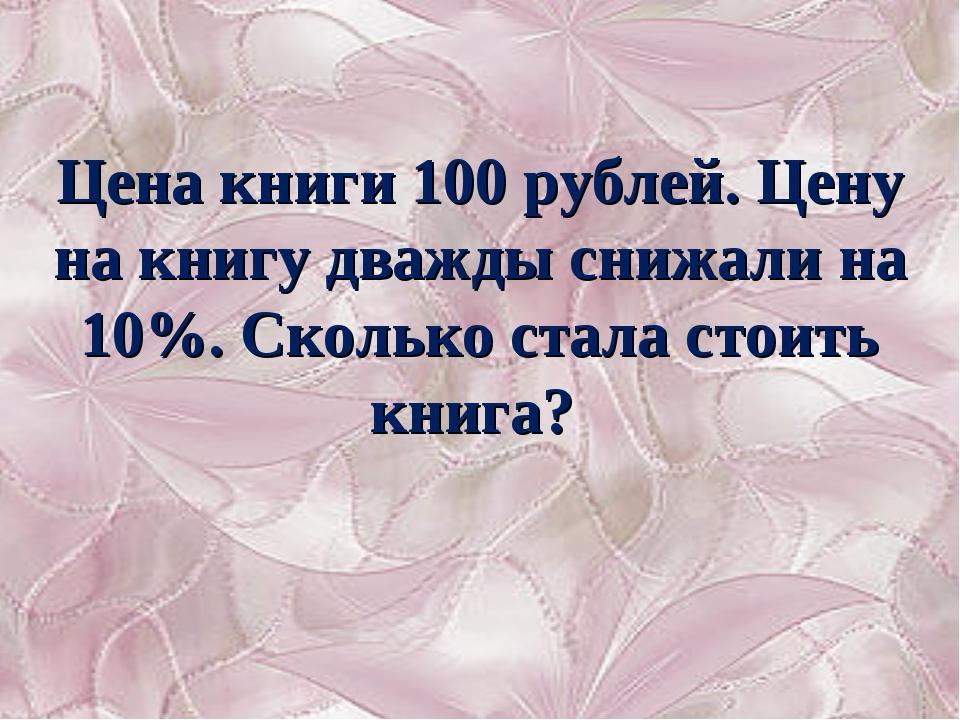 Цена книги 100 рублей. Цену на книгу дважды снижали на 10%. Сколько стала сто...