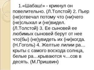 1.«Шабаш!» - крикнул он повелительно. (Л.Толстой) 2. Пьер (не)отвечал потом