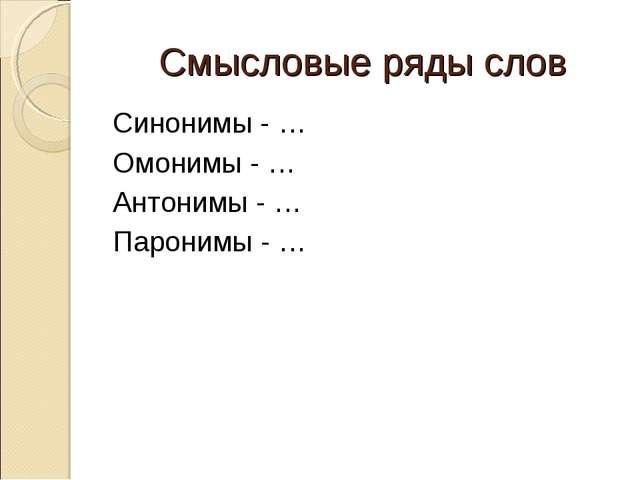 Смысловые ряды слов Синонимы - … Омонимы - … Антонимы - … Паронимы - …