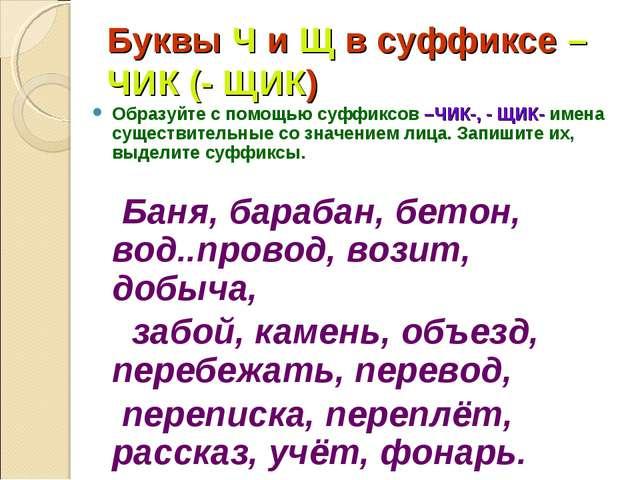 Буквы Ч и Щ в суффиксе – ЧИК (- ЩИК) Образуйте с помощью суффиксов –ЧИК-, - Щ...