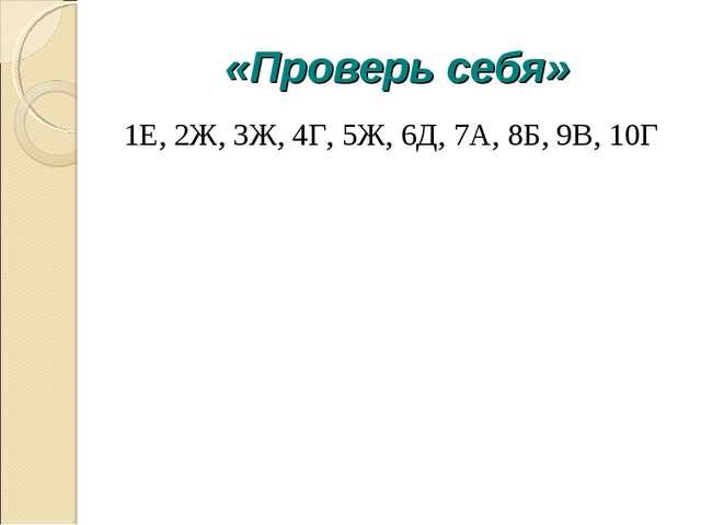 «Проверь себя» 1Е, 2Ж, 3Ж, 4Г, 5Ж, 6Д, 7А, 8Б, 9В, 10Г