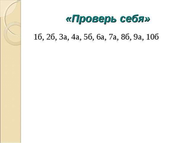 «Проверь себя» 1б, 2б, 3а, 4а, 5б, 6а, 7а, 8б, 9а, 10б
