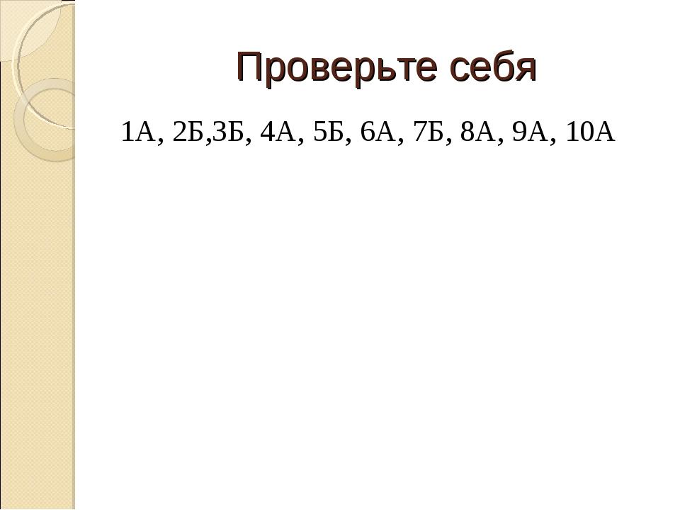 Проверьте себя 1А, 2Б,3Б, 4А, 5Б, 6А, 7Б, 8А, 9А, 10А
