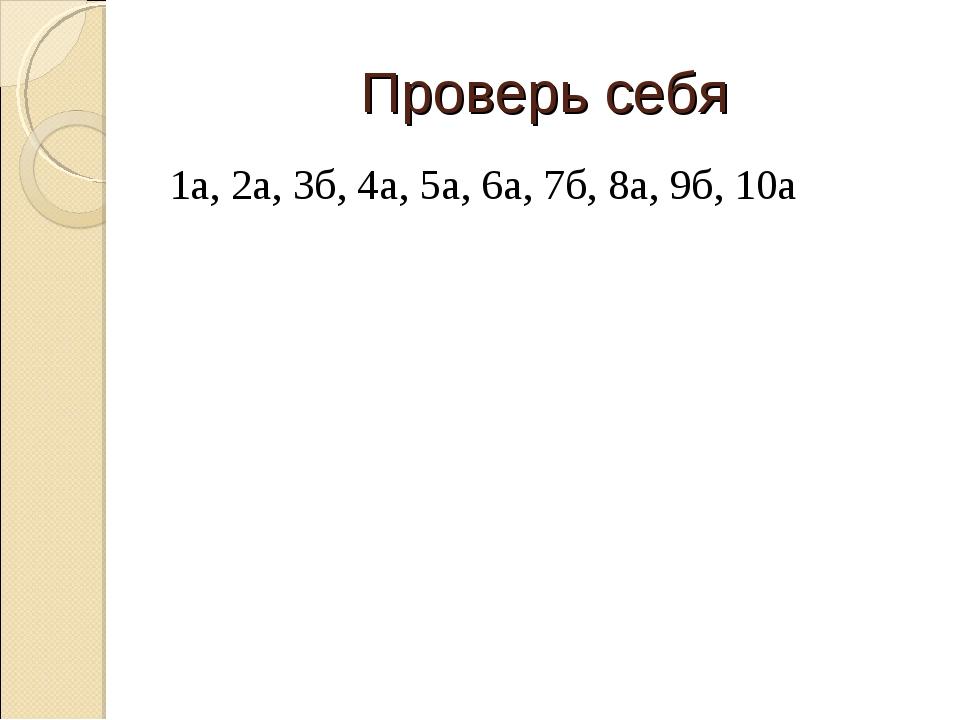 Проверь себя 1а, 2а, 3б, 4а, 5а, 6а, 7б, 8а, 9б, 10а