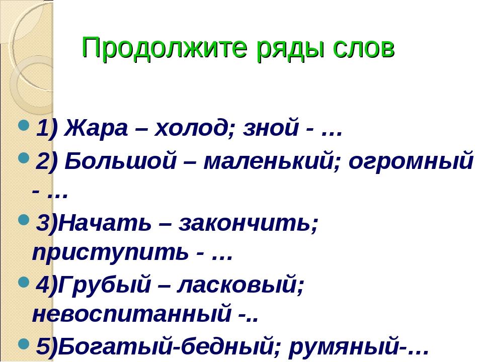 Продолжите ряды слов 1) Жара – холод; зной - … 2) Большой – маленький; огромн...