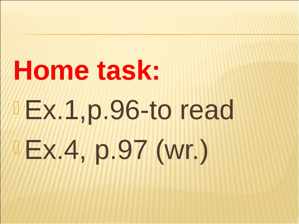 Home task: Ex.1,p.96-to read Ex.4, p.97 (wr.)