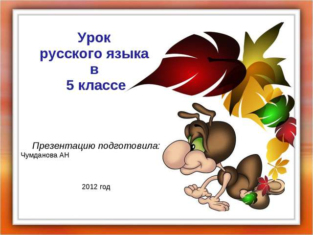 Урок русского языка в 5 классе Презентацию подготовила: Чумданова АН 2012 год