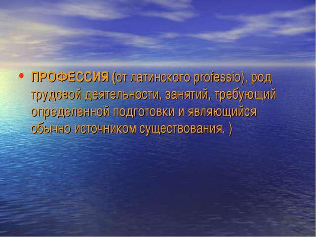 ПРОФЕССИЯ (от латинского professio), род трудовой деятельности, занятий, треб...