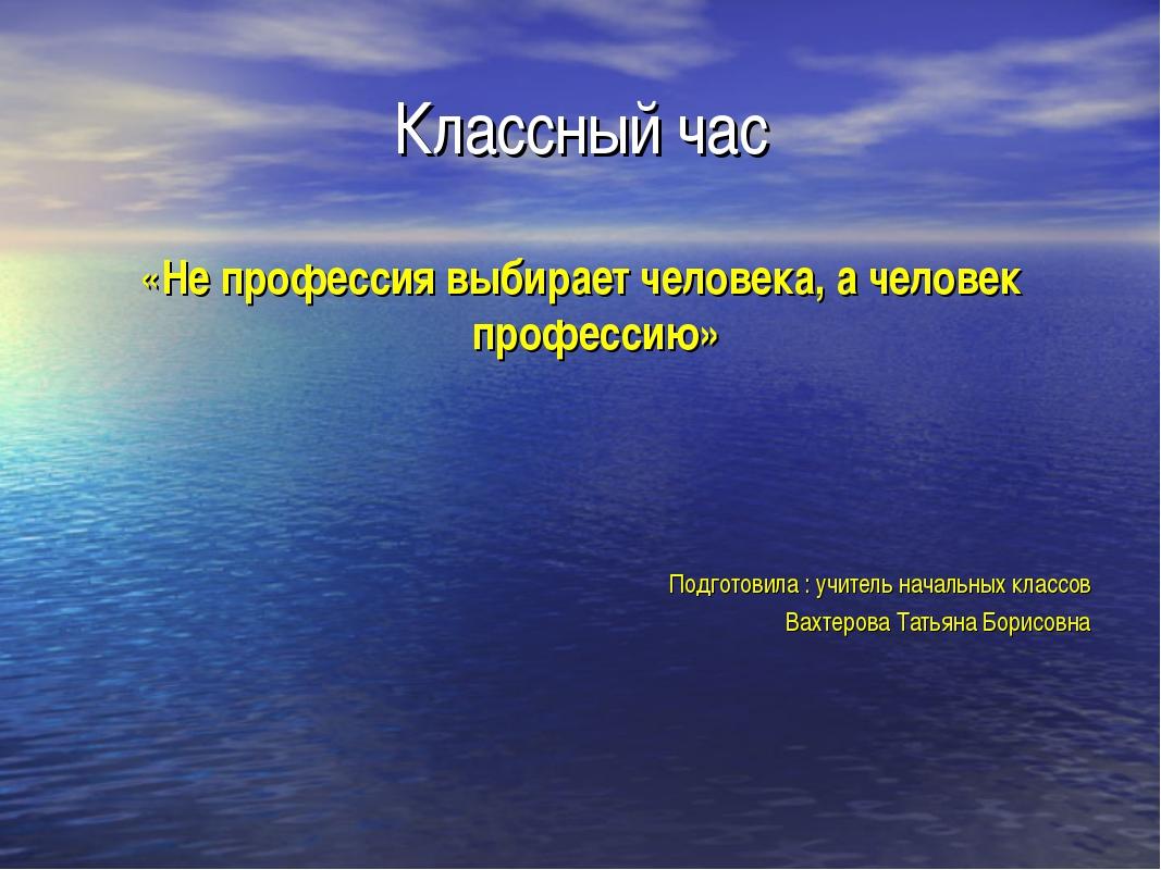 Классный час «Не профессия выбирает человека, а человек профессию» Подготовил...